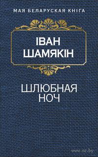 Шамякін Іван. Шлюбная ноч