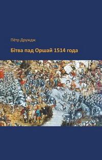 Друждж Пётр. Бітва пад Оршай 1514 года