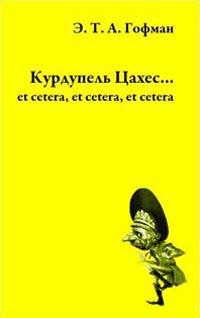 Гофман Эрнст Тэадор Амадэй. Курдупель Цахес... et cetera, et cetera, et cetera