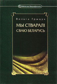 Грыцук Вольга. Мы стваралі сваю Беларусь: жыцьцё і дзейнасьць Аляксея Грыцука